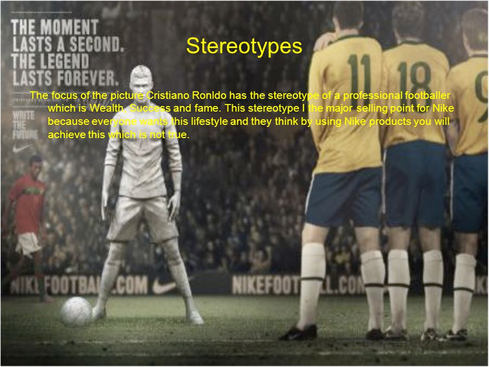 Stereotypes The focus of the picture Cristiano Ronldo has the stereotype of a professional footballer which is Wealth, Success and fame. This stereoty
