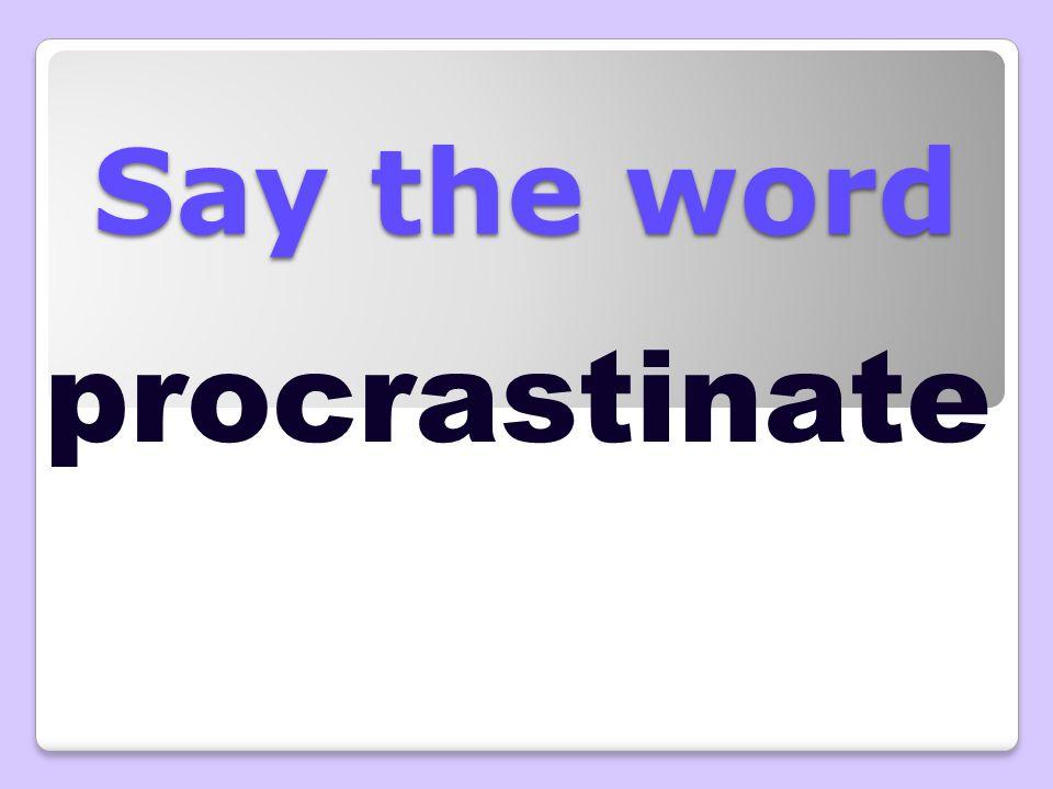 Say the word procrastinate