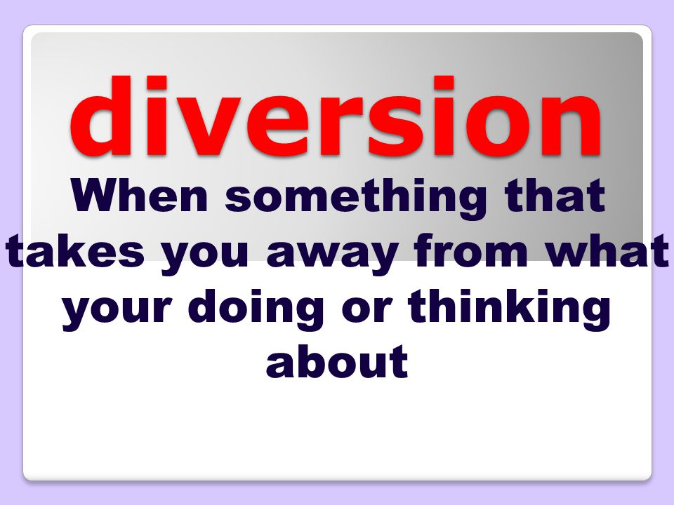 diversion When something that takes you away from what your doing or thinking about