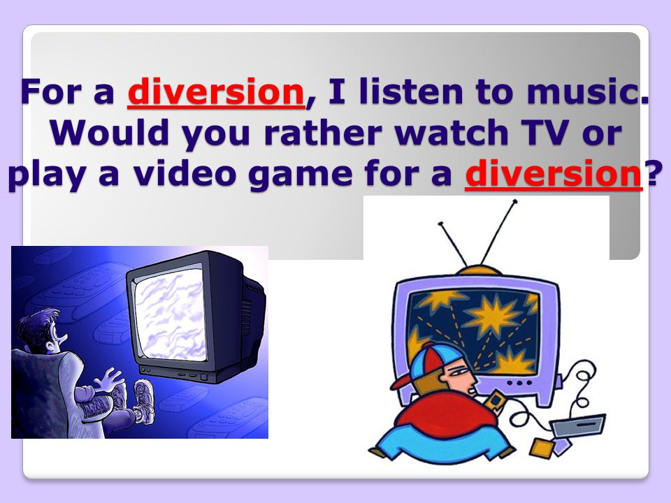 For a diversion, I listen to music. Would you rather watch TV or play a video game for a diversion