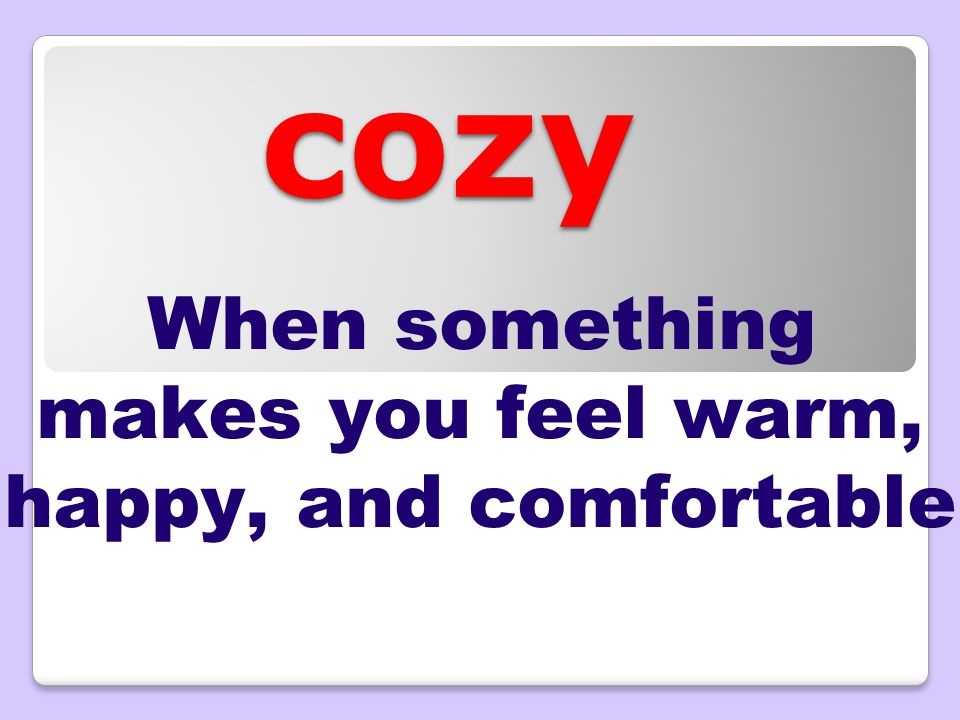 cozy When something makes you feel warm, happy, and comfortable