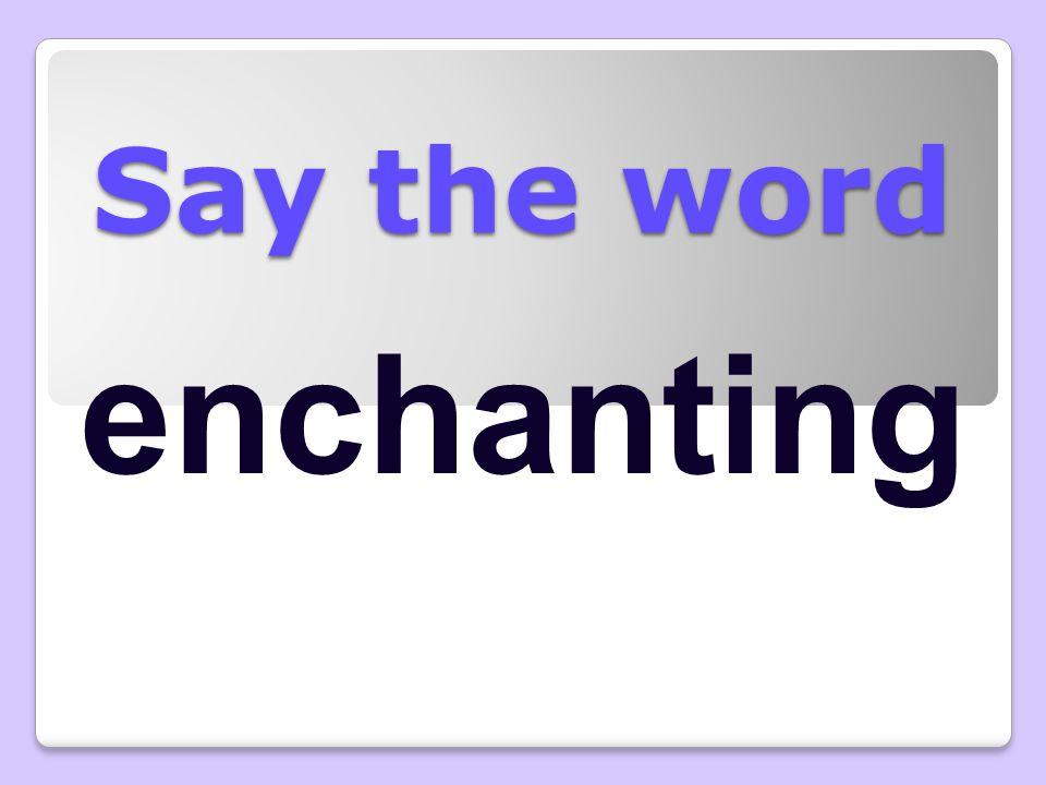 Say the word enchanting