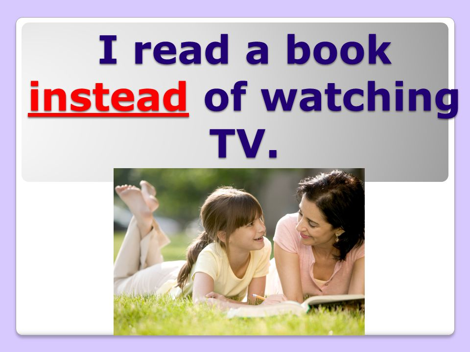 I read a book instead of watching TV.