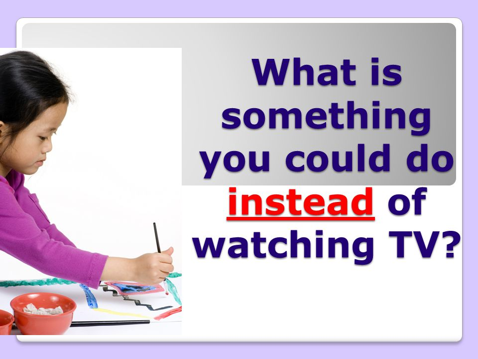 What is something you could do instead of watching TV?