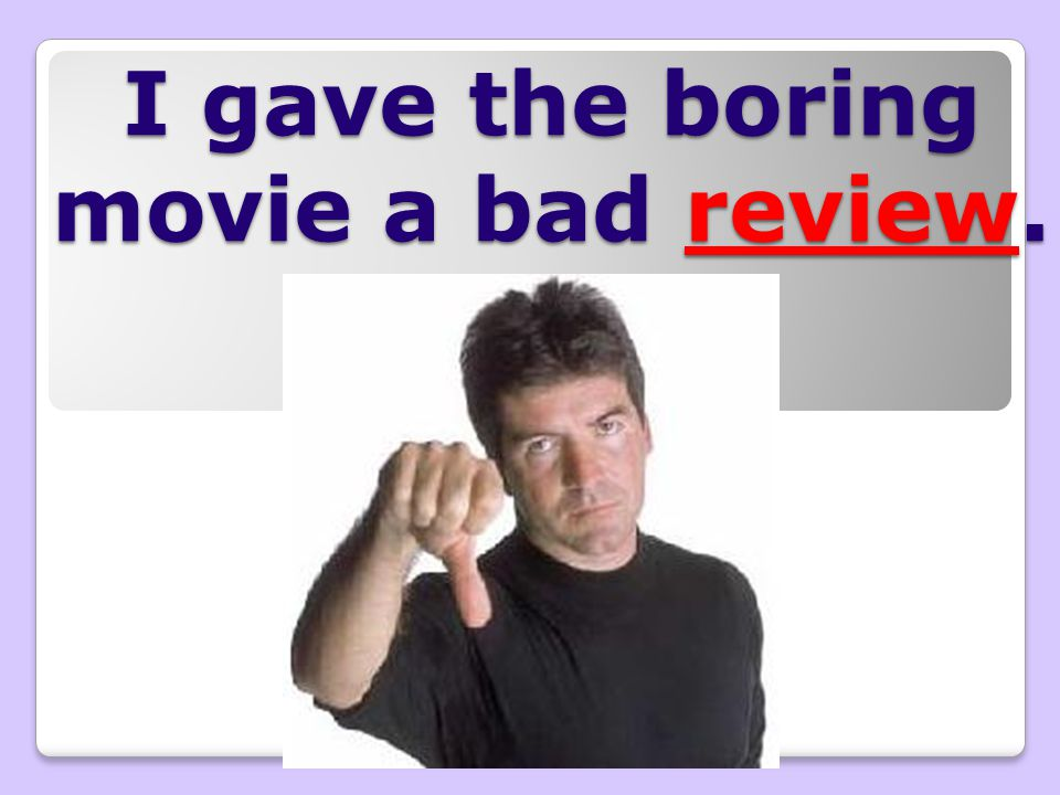 I gave the boring movie a bad review.