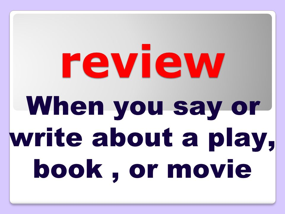 review When you say or write about a play, book, or movie