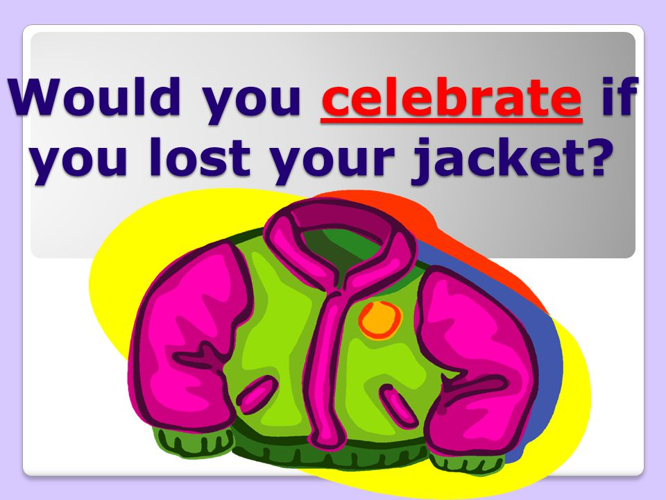Would you celebrate if you lost your jacket