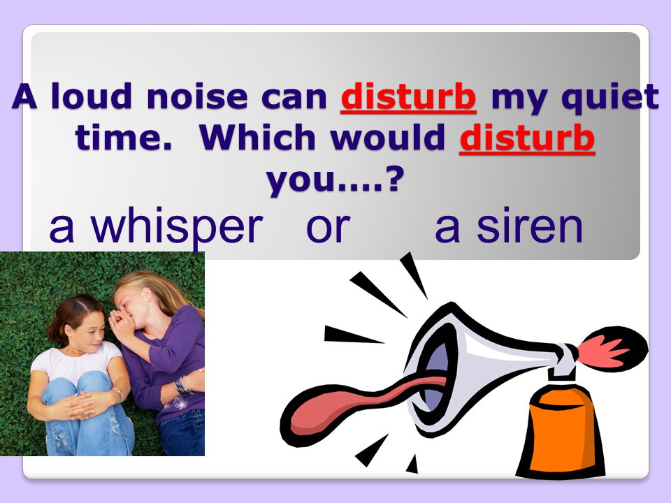 A loud noise can disturb my quiet time. Which would disturb you….? a whisper or a siren
