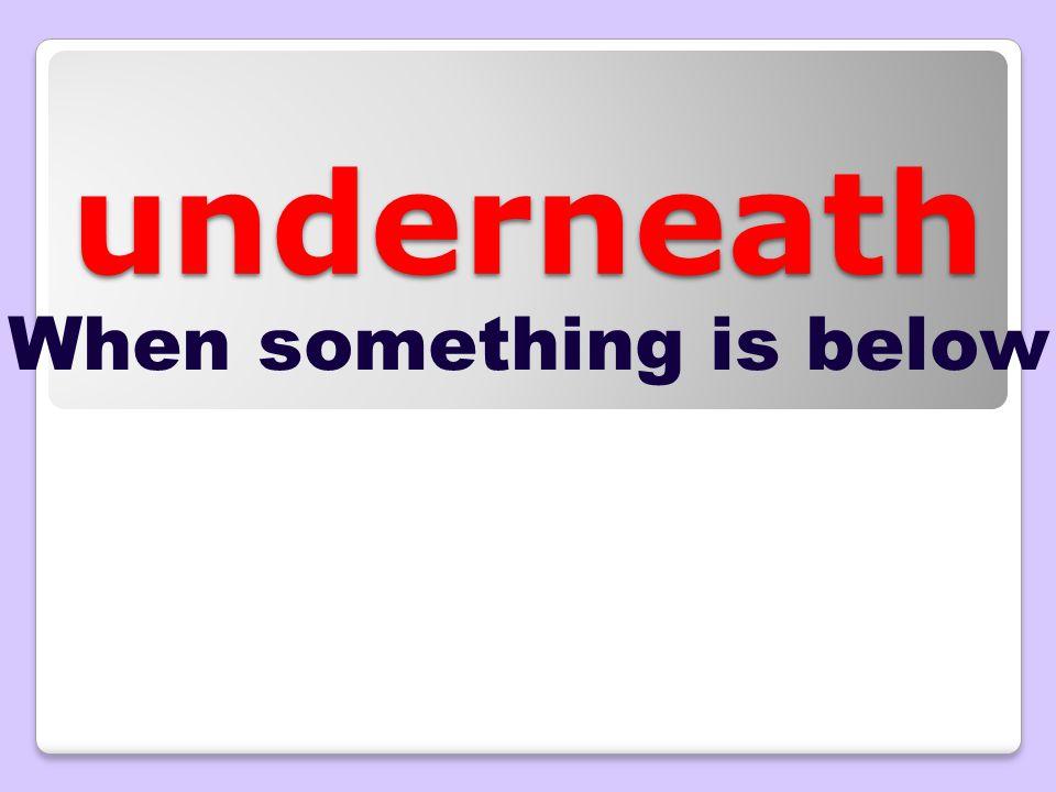 underneath When something is below