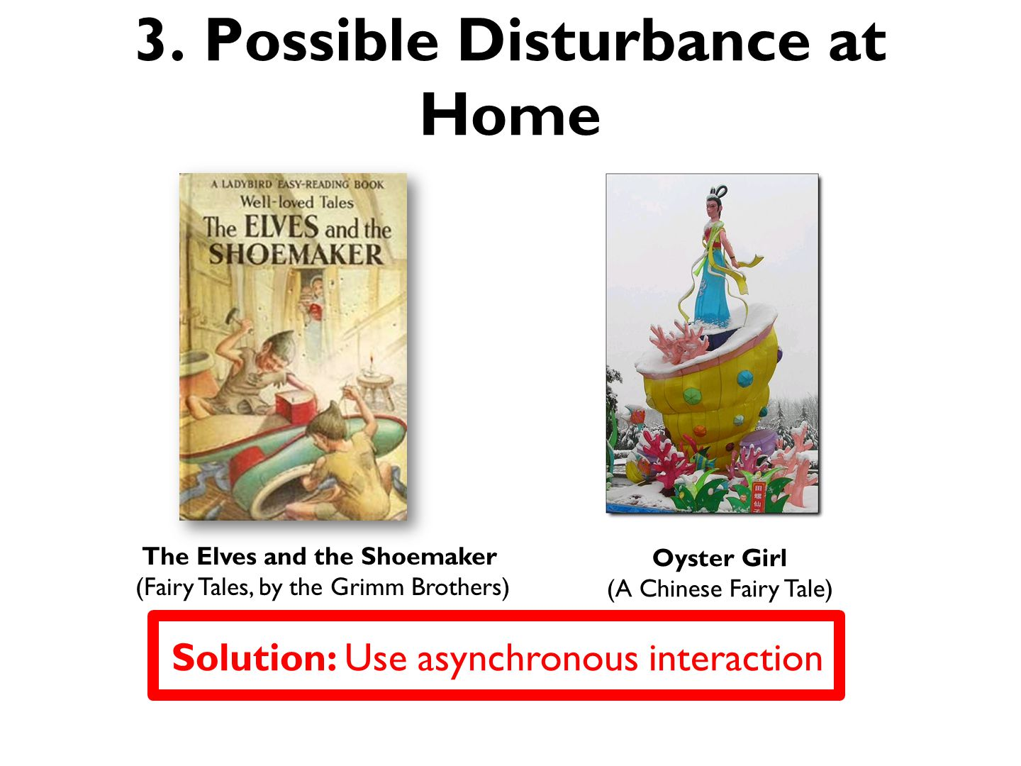 3. Possible Disturbance at Home The Elves and the Shoemaker (Fairy Tales, by the Grimm Brothers) Oyster Girl (A Chinese Fairy Tale) Solution: Use asyn