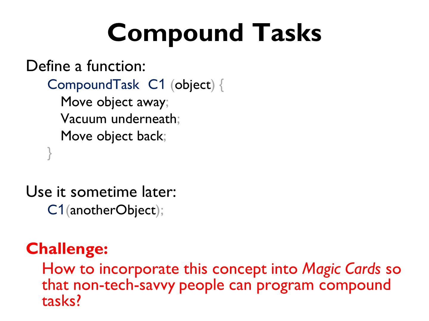 Compound Tasks Define a function: CompoundTask C 1 (object) { Move object away; Vacuum underneath; Move object back; } Use it sometime later: C 1 (anotherObject); Challenge: How to incorporate this concept into Magic Cards so that non-tech-savvy people can program compound tasks?