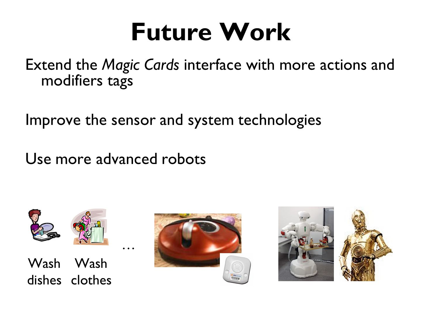 Future Work Extend the Magic Cards interface with more actions and modifiers tags Improve the sensor and system technologies Use more advanced robots Wash dishes Wash clothes …