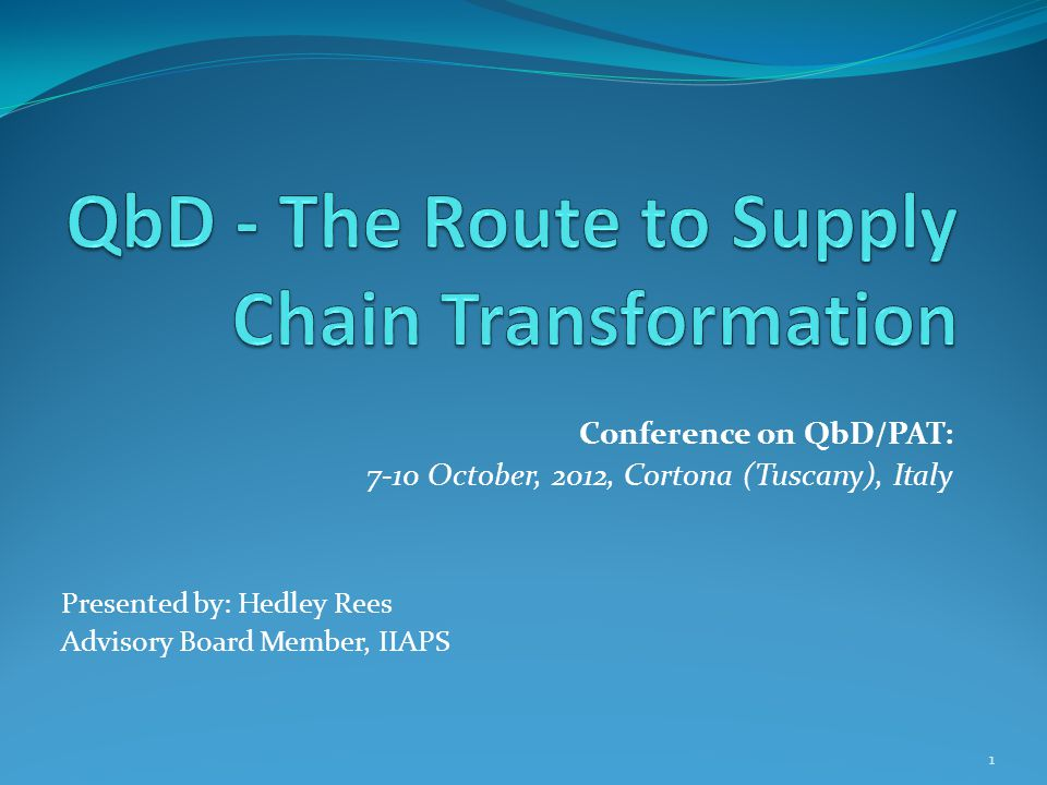Conference on QbD/PAT: 7-10 October, 2012, Cortona (Tuscany), Italy Presented by: Hedley Rees Advisory Board Member, IIAPS 1
