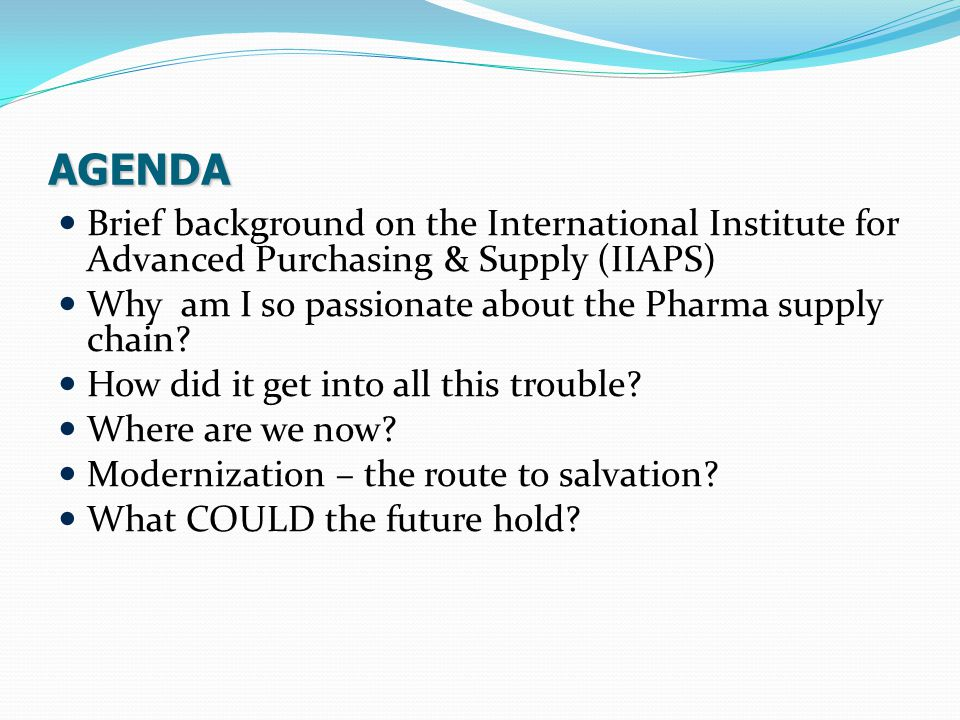 AGENDA Brief background on the International Institute for Advanced Purchasing & Supply (IIAPS) Why am I so passionate about the Pharma supply chain.
