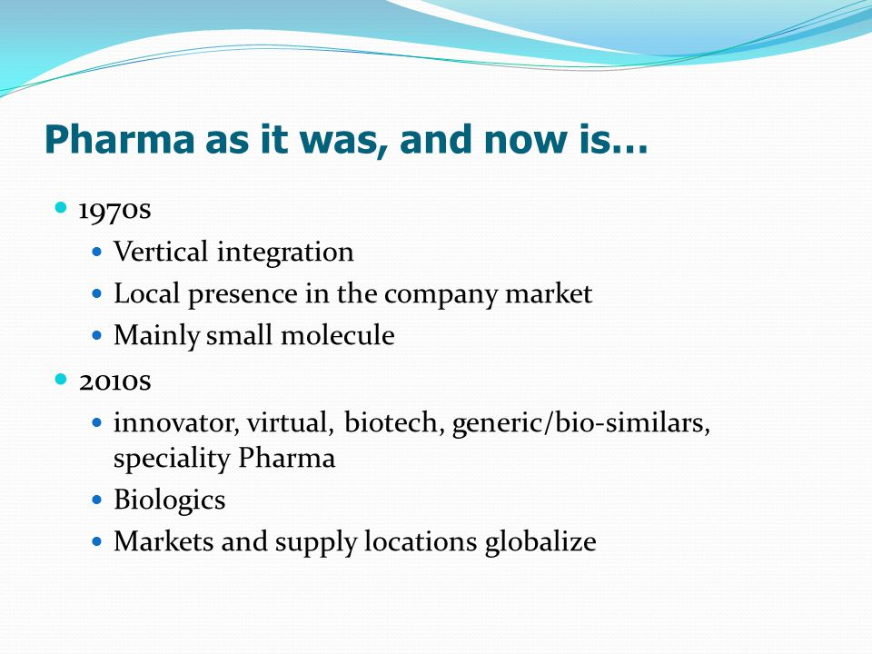 Pharma as it was, and now is… 1970s Vertical integration Local presence in the company market Mainly small molecule 2010s innovator, virtual, biotech, generic/bio-similars, speciality Pharma Biologics Markets and supply locations globalize