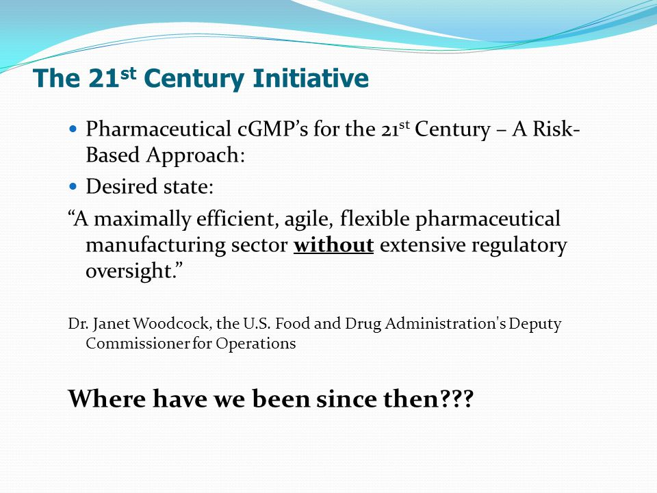 The 21 st Century Initiative Pharmaceutical cGMP's for the 21 st Century – A Risk- Based Approach: Desired state: A maximally efficient, agile, flexible pharmaceutical manufacturing sector without extensive regulatory oversight. Dr.