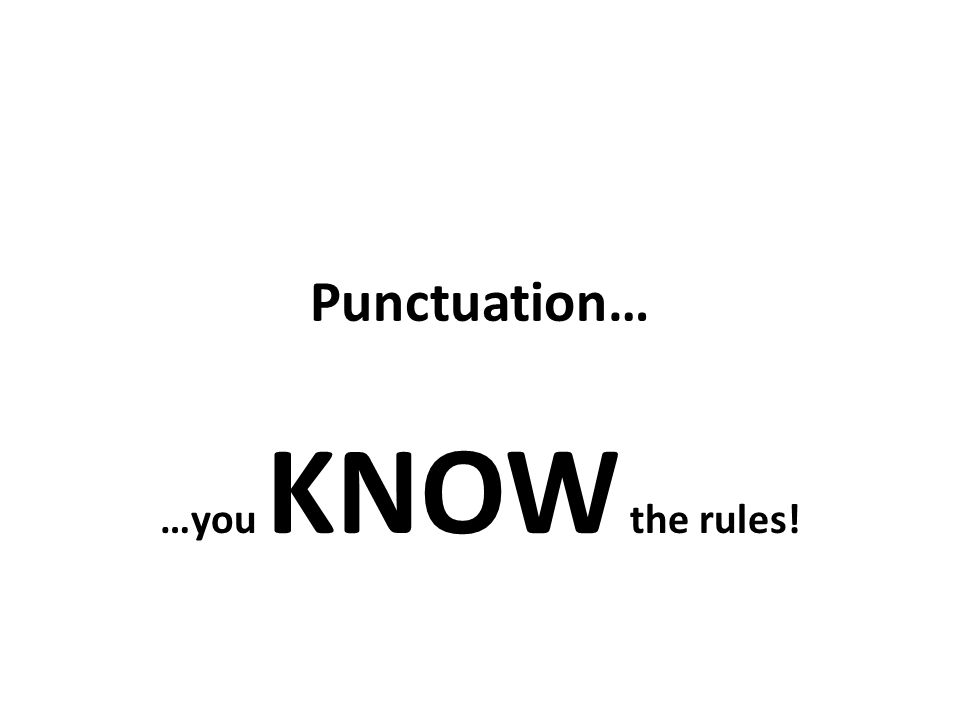 Punctuation… …you KNOW the rules!