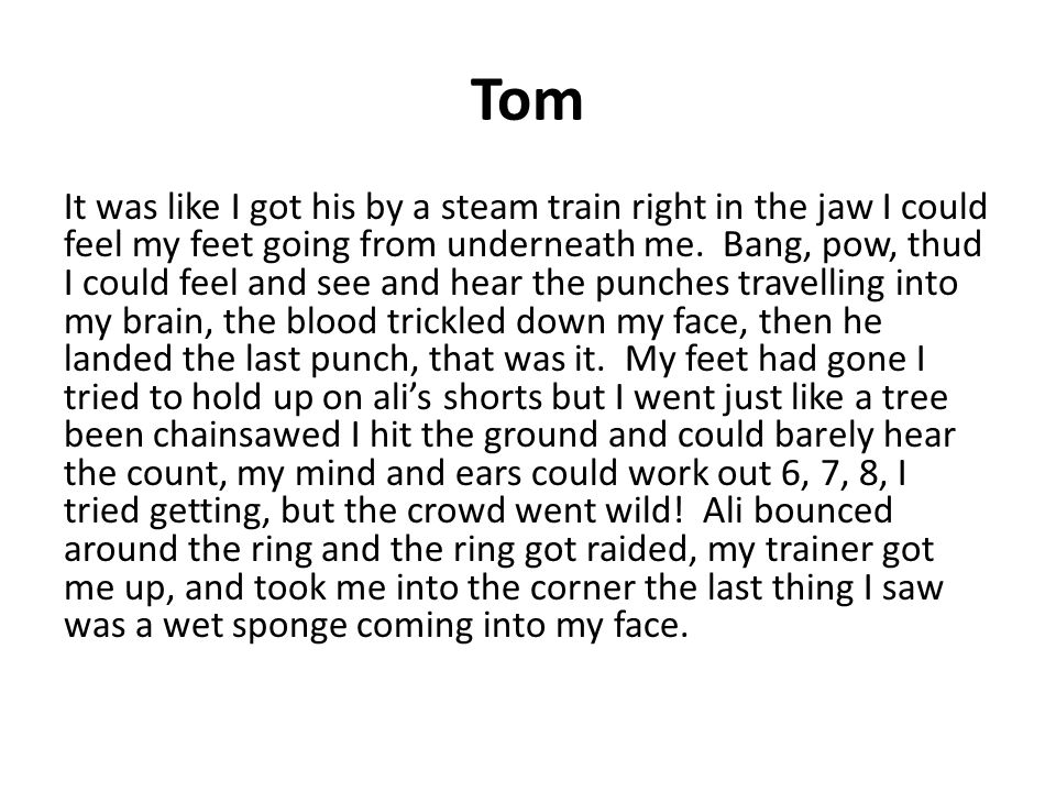 Tom It was like I got his by a steam train right in the jaw I could feel my feet going from underneath me.