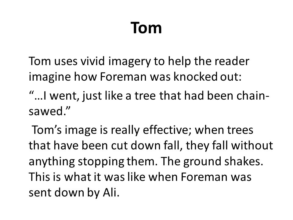 Tom Tom uses vivid imagery to help the reader imagine how Foreman was knocked out: …I went, just like a tree that had been chain- sawed. Tom's image is really effective; when trees that have been cut down fall, they fall without anything stopping them.