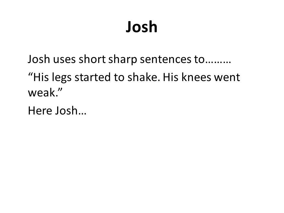 Josh Josh uses short sharp sentences to……… His legs started to shake.