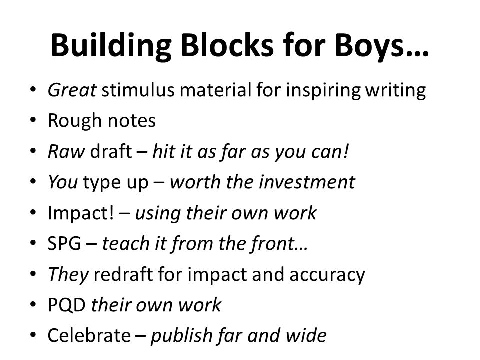 Building Blocks for Boys… Great stimulus material for inspiring writing Rough notes Raw draft – hit it as far as you can.