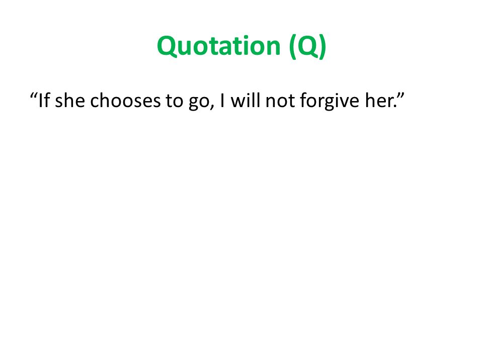 Quotation (Q) If she chooses to go, I will not forgive her.