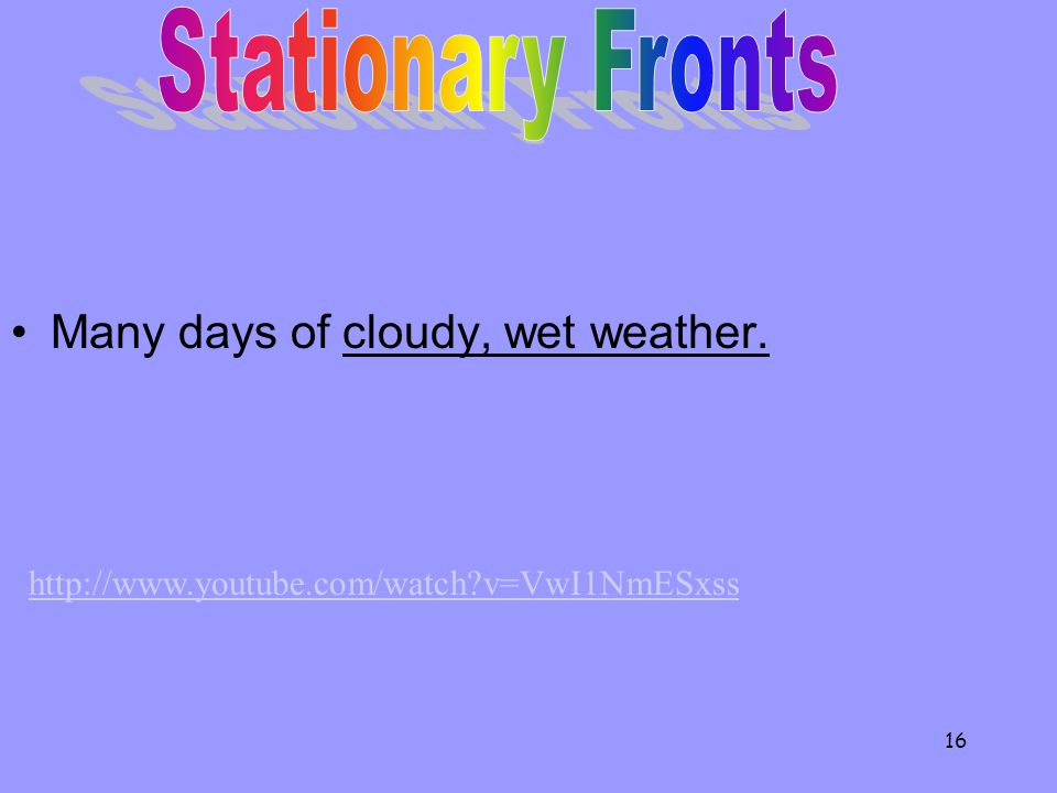 Many days of cloudy, wet weather. 16 http://www.youtube.com/watch v=VwI1NmESxss