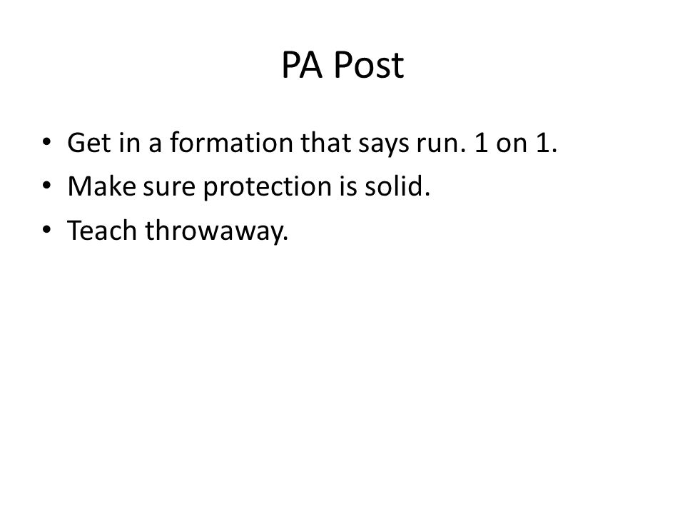 PA Post Get in a formation that says run. 1 on 1. Make sure protection is solid. Teach throwaway.