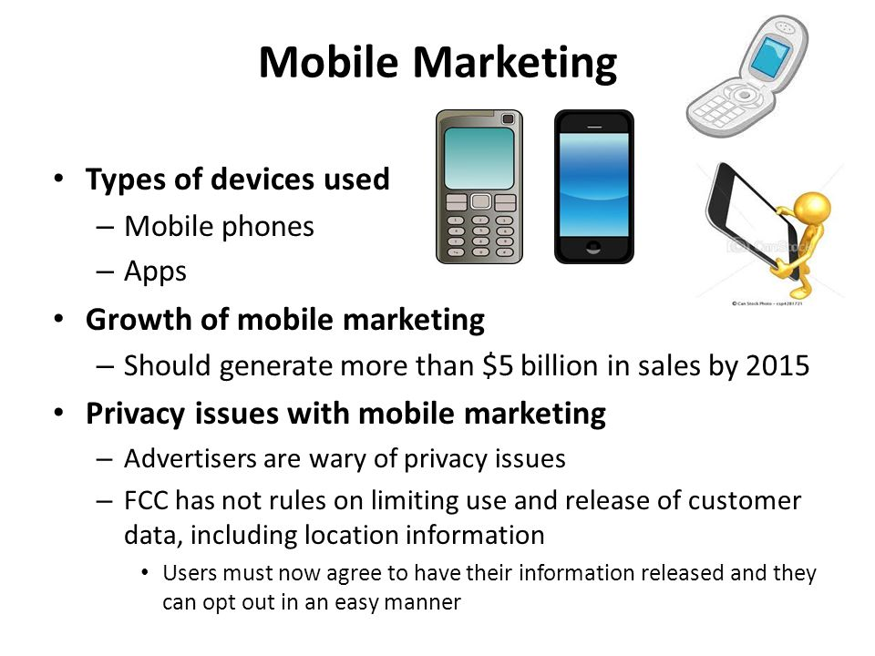 Mobile Marketing Types of devices used – Mobile phones – Apps Growth of mobile marketing – Should generate more than $5 billion in sales by 2015 Priva