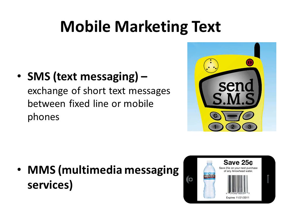Mobile Marketing Text SMS (text messaging) – exchange of short text messages between fixed line or mobile phones MMS (multimedia messaging services)