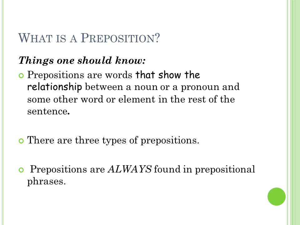 H OW TO I DENTIFY A P REPOSITION … Prepositions are words that show the relationship between a noun or a pronoun and some other word or element in the rest of the sentence.