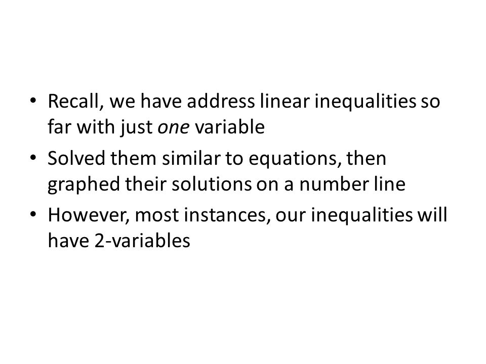 Recall, we have address linear inequalities so far with just one variable Solved them similar to equations, then graphed their solutions on a number line However, most instances, our inequalities will have 2-variables