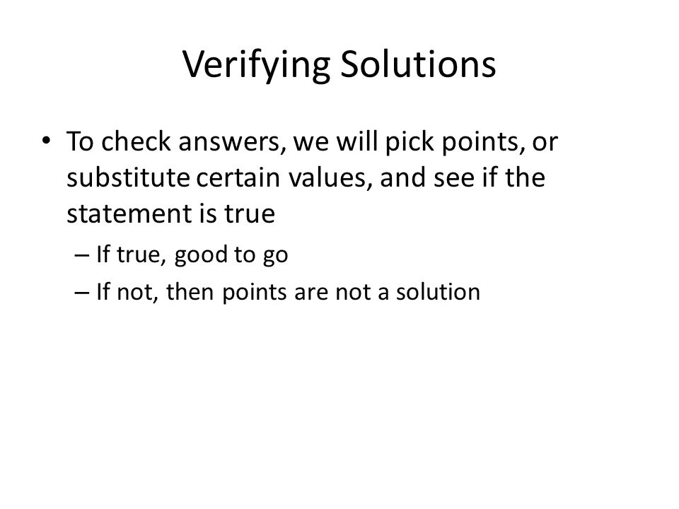Verifying Solutions To check answers, we will pick points, or substitute certain values, and see if the statement is true – If true, good to go – If not, then points are not a solution
