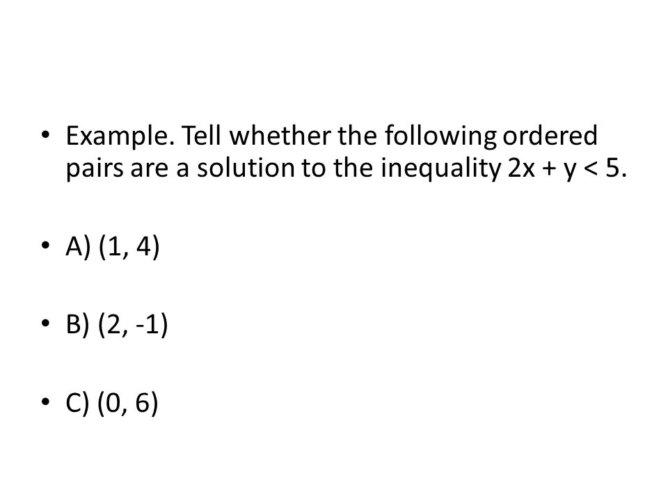 Example. Tell whether the following ordered pairs are a solution to the inequality 2x + y < 5.