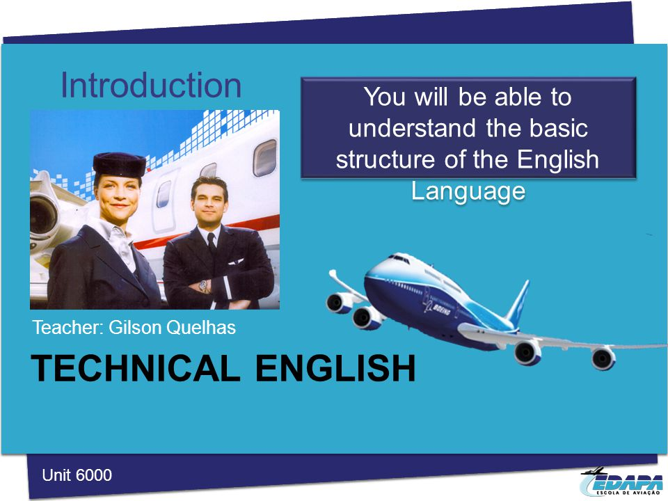 TECHNICAL ENGLISH Teacher: Gilson Quelhas Introduction You will be able to understand the basic structure of the English Language Unit 6000
