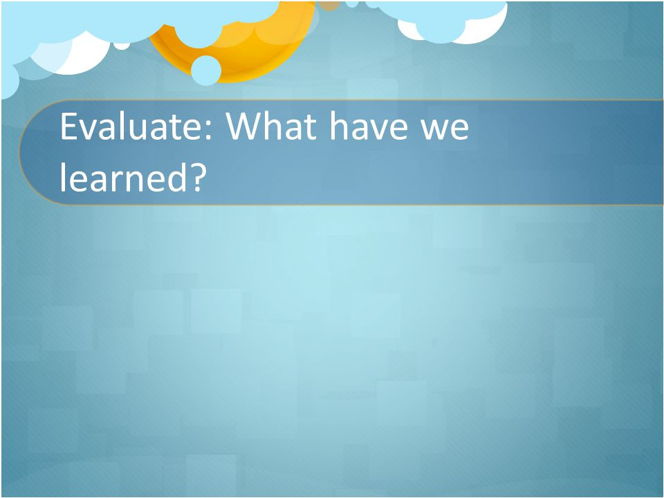 Evaluate: What have we learned