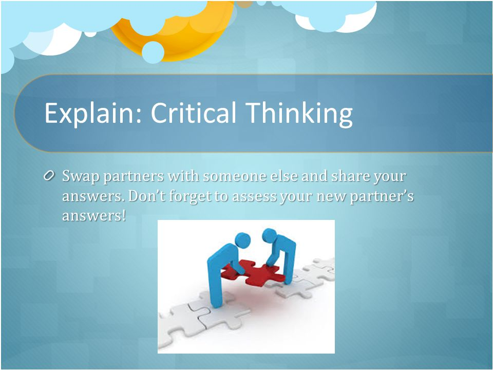 Explain: Critical Thinking Swap partners with someone else and share your answers.
