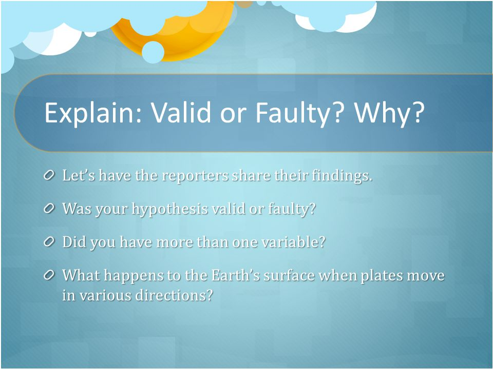 Explain: Valid or Faulty. Why. Let's have the reporters share their findings.