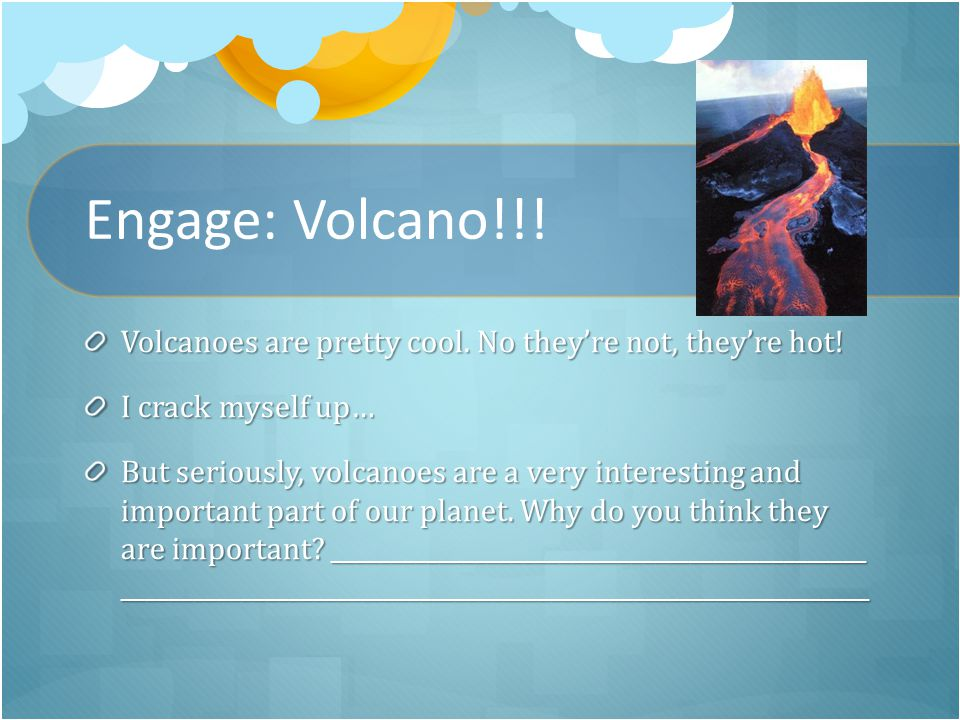 Engage: Volcano!!. Volcanoes are pretty cool. No they're not, they're hot.