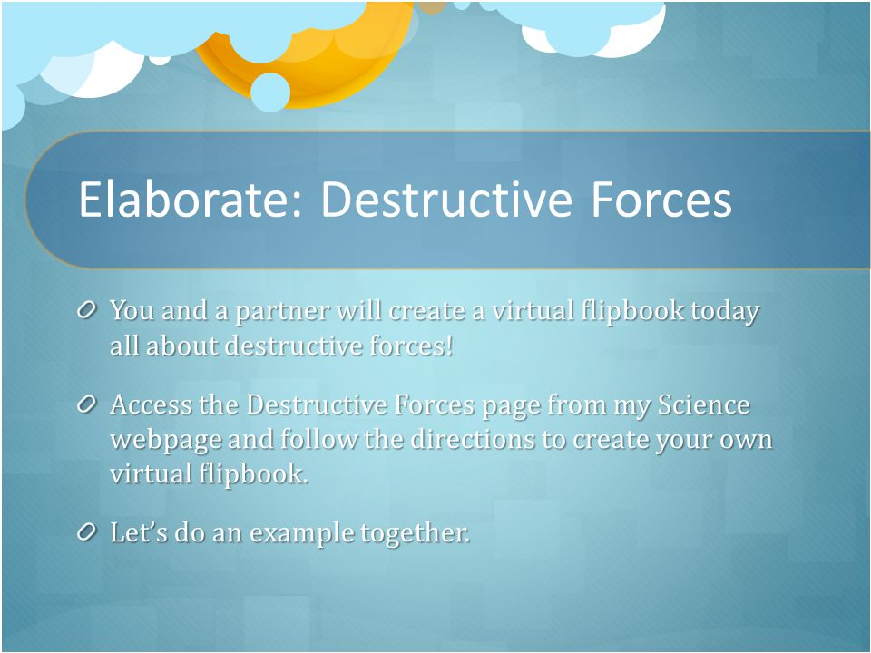 Elaborate: Destructive Forces You and a partner will create a virtual flipbook today all about destructive forces.