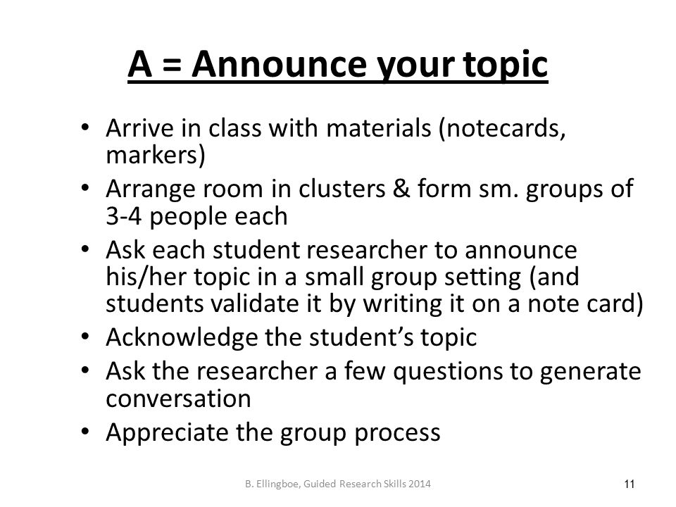 A = Announce your topic Arrive in class with materials (notecards, markers) Arrange room in clusters & form sm.
