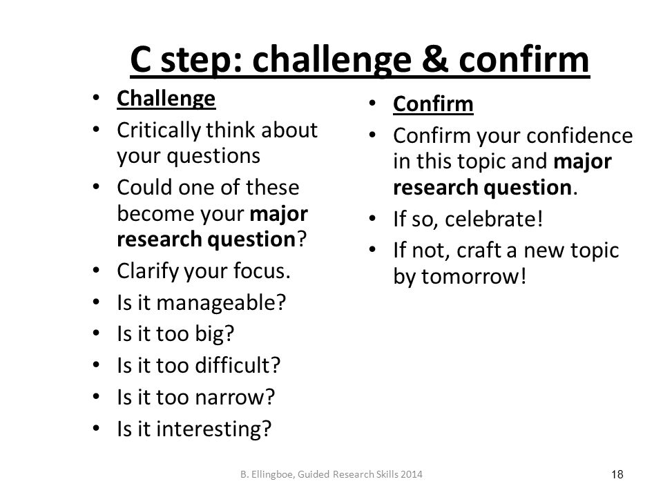 C step: challenge & confirm Challenge Critically think about your questions Could one of these become your major research question.