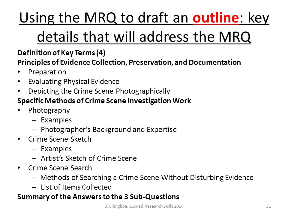 Using the MRQ to draft an outline: key details that will address the MRQ Definition of Key Terms (4) Principles of Evidence Collection, Preservation, and Documentation Preparation Evaluating Physical Evidence Depicting the Crime Scene Photographically Specific Methods of Crime Scene Investigation Work Photography – Examples – Photographer's Background and Expertise Crime Scene Sketch – Examples – Artist's Sketch of Crime Scene Crime Scene Search -- Methods of Searching a Crime Scene Without Disturbing Evidence – List of Items Collected Summary of the Answers to the 3 Sub-Questions 31B.