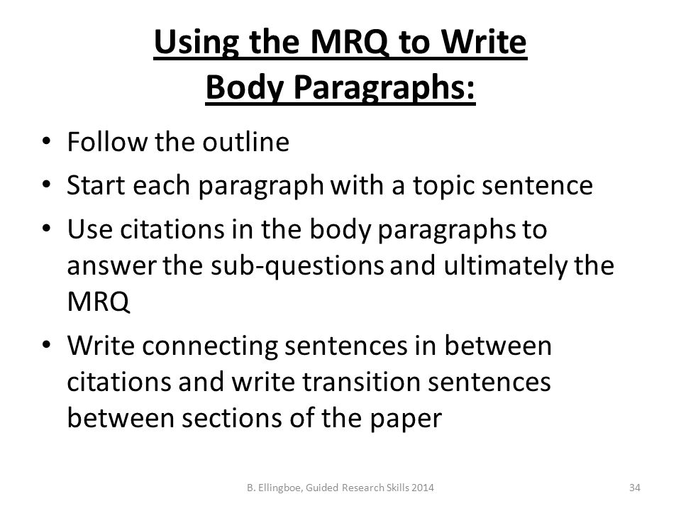 Using the MRQ to Write Body Paragraphs: Follow the outline Start each paragraph with a topic sentence Use citations in the body paragraphs to answer the sub-questions and ultimately the MRQ Write connecting sentences in between citations and write transition sentences between sections of the paper 34B.