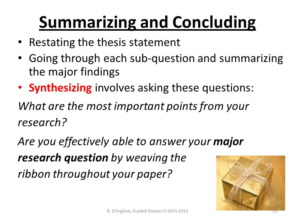 Summarizing and Concluding Restating the thesis statement Going through each sub-question and summarizing the major findings Synthesizing involves asking these questions: What are the most important points from your research.