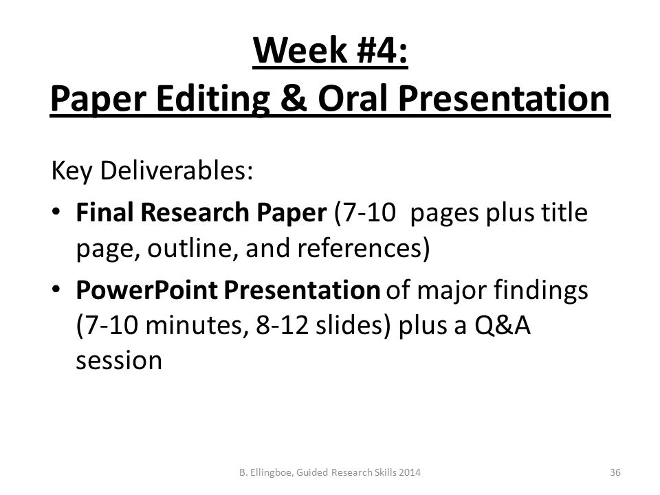 Week #4: Paper Editing & Oral Presentation Key Deliverables: Final Research Paper (7-10 pages plus title page, outline, and references) PowerPoint Presentation of major findings (7-10 minutes, 8-12 slides) plus a Q&A session 36B.