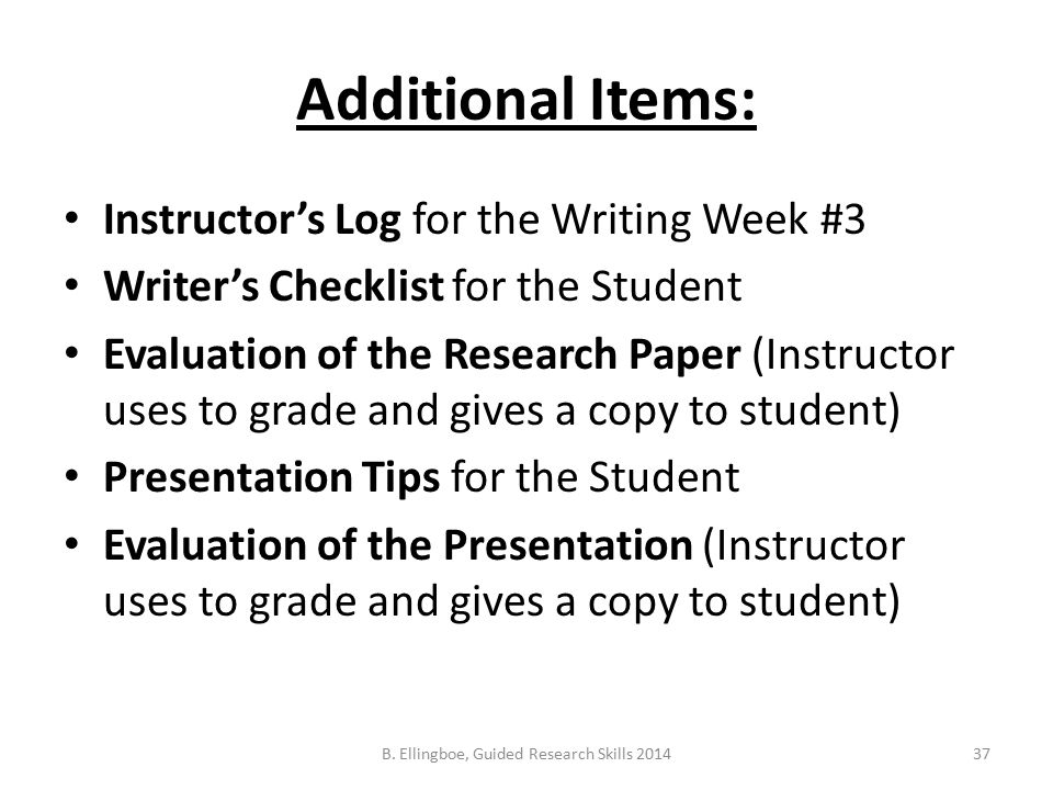 Additional Items: Instructor's Log for the Writing Week #3 Writer's Checklist for the Student Evaluation of the Research Paper (Instructor uses to grade and gives a copy to student) Presentation Tips for the Student Evaluation of the Presentation (Instructor uses to grade and gives a copy to student) 37B.