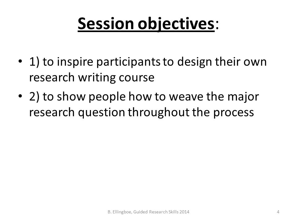 Session objectives: 1) to inspire participants to design their own research writing course 2) to show people how to weave the major research question throughout the process 4B.
