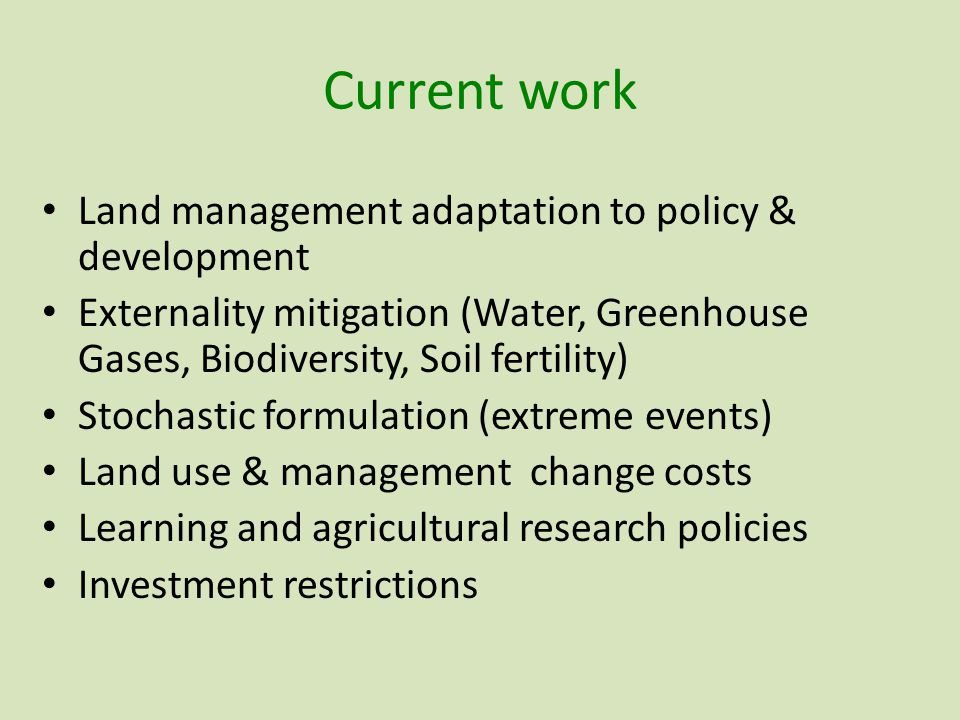 Current work Land management adaptation to policy & development Externality mitigation (Water, Greenhouse Gases, Biodiversity, Soil fertility) Stochastic formulation (extreme events) Land use & management change costs Learning and agricultural research policies Investment restrictions