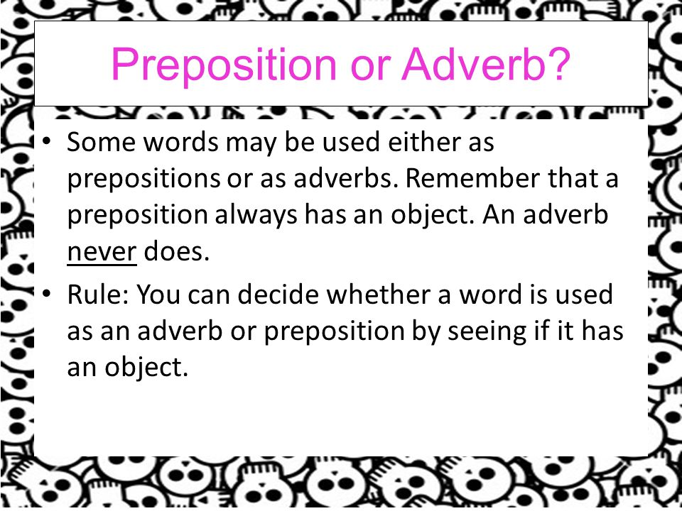 Preposition or Adverb.Some words may be used either as prepositions or as adverbs.